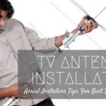 TV Antenna Installation: Aerial Installers Tips For Best TV Reception